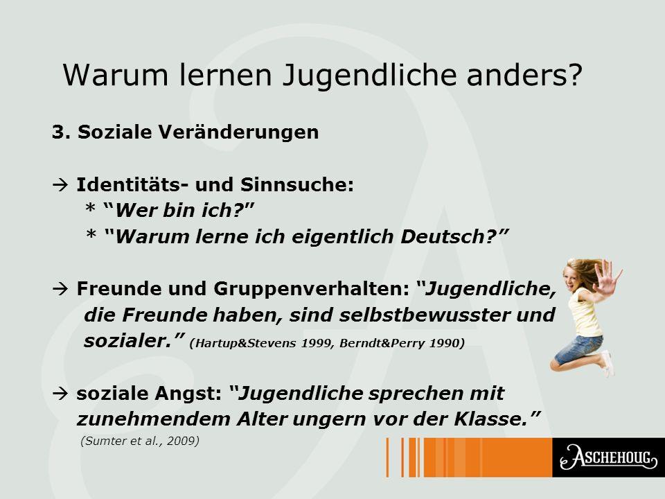Warum lernen Jugendliche anders? 3. Soziale Veränderungen Identitäts- und Sinnsuche: * Wer bin ich? * Warum lerne ich eigentlich Deutsch? Freunde und