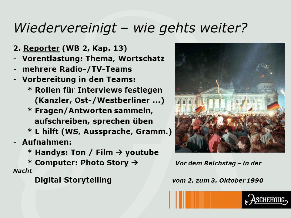 Wiedervereinigt – wie gehts weiter? 2. Reporter (WB 2, Kap. 13) -Vorentlastung: Thema, Wortschatz -mehrere Radio-/TV-Teams -Vorbereitung in den Teams: