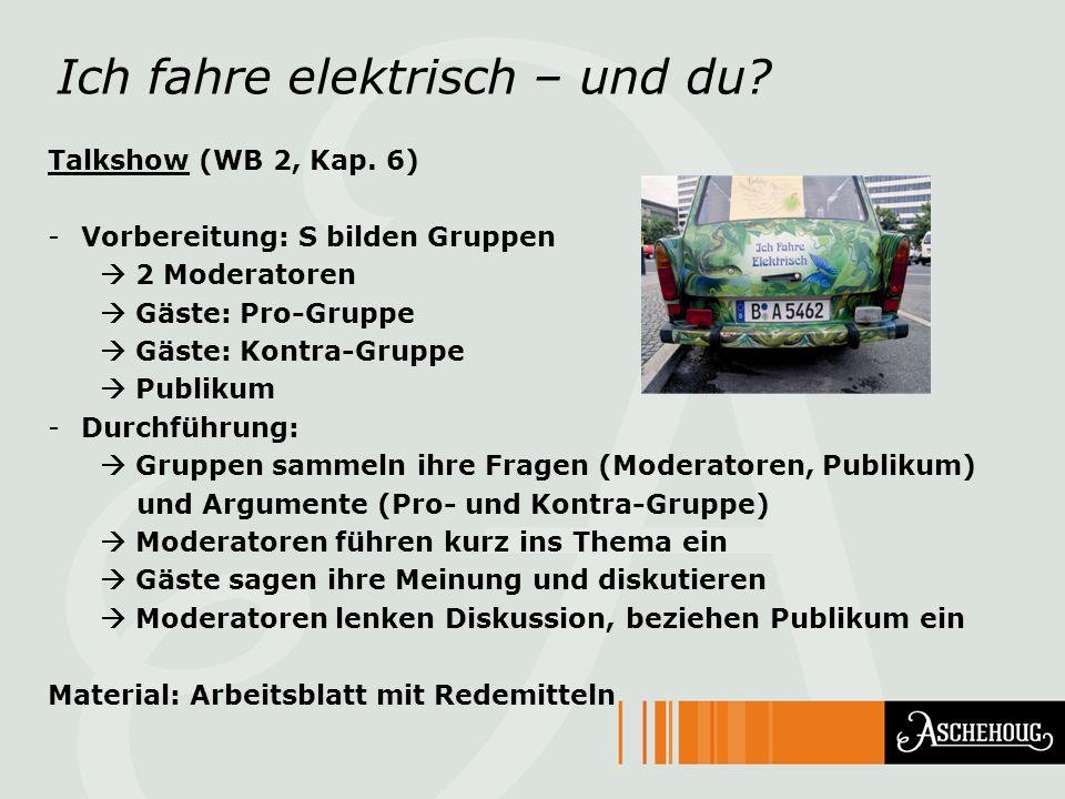 Ich fahre elektrisch – und du? Talkshow (WB 2, Kap. 6) -Vorbereitung: S bilden Gruppen 2 Moderatoren Gäste: Pro-Gruppe Gäste: Kontra-Gruppe Publikum -