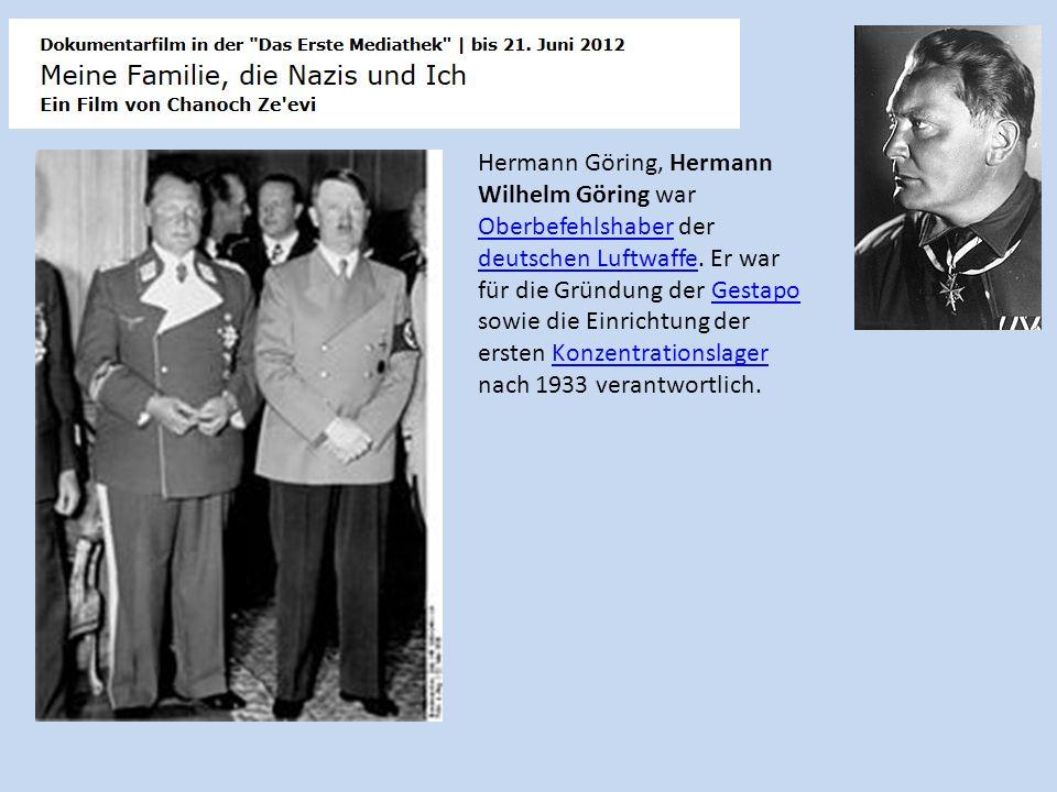 Hermann Göring, Hermann Wilhelm Göring war Oberbefehlshaber der deutschen Luftwaffe. Er war für die Gründung der Gestapo sowie die Einrichtung der ers