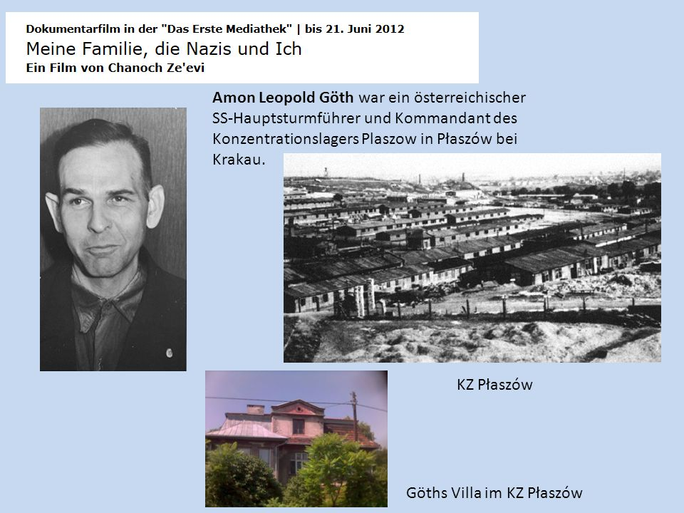 Amon Leopold Göth war ein österreichischer SS-Hauptsturmführer und Kommandant des Konzentrationslagers Plaszow in Płaszów bei Krakau. Göths Villa im K