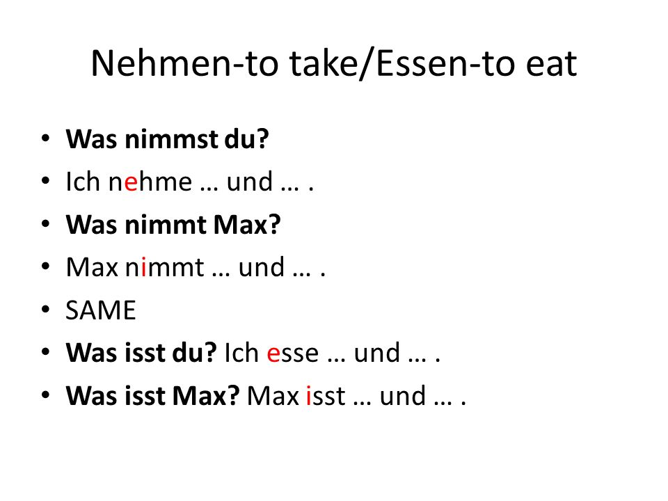 Nehmen-to take/Essen-to eat Was nimmst du? Ich nehme … und …. Was nimmt Max? Max nimmt … und …. SAME Was isst du? Ich esse … und …. Was isst Max? Max