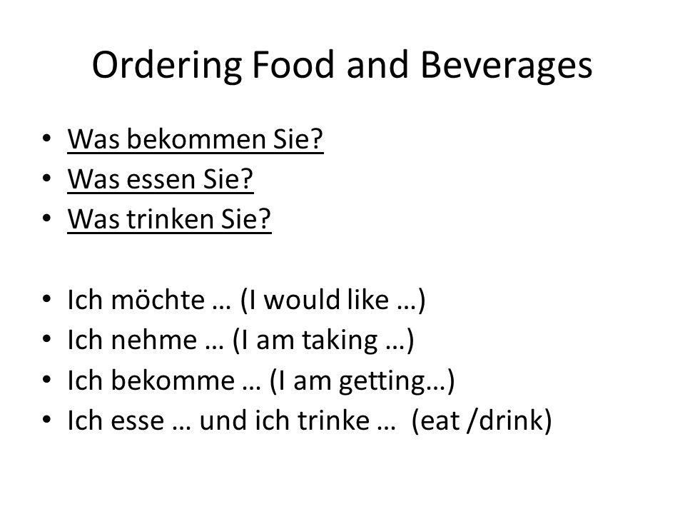 Ordering Food and Beverages Was bekommen Sie? Was essen Sie? Was trinken Sie? Ich möchte … (I would like …) Ich nehme … (I am taking …) Ich bekomme …