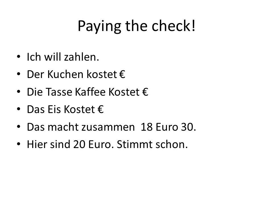 Paying the check! Ich will zahlen. Der Kuchen kostet Die Tasse Kaffee Kostet Das Eis Kostet Das macht zusammen 18 Euro 30. Hier sind 20 Euro. Stimmt s