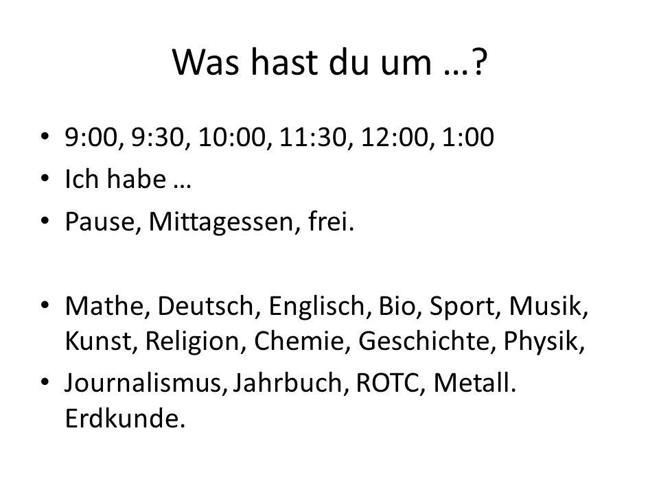 Was hast du um …? 9:00, 9:30, 10:00, 11:30, 12:00, 1:00 Ich habe … Pause, Mittagessen, frei. Mathe, Deutsch, Englisch, Bio, Sport, Musik, Kunst, Relig