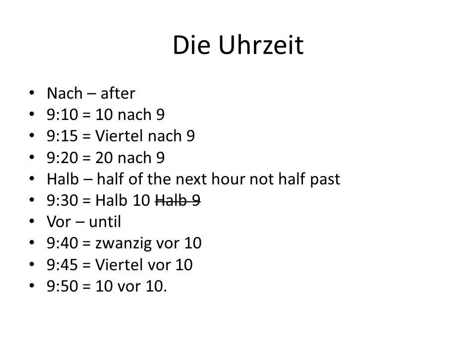 Die Uhrzeit Nach – after 9:10 = 10 nach 9 9:15 = Viertel nach 9 9:20 = 20 nach 9 Halb – half of the next hour not half past 9:30 = Halb 10 Halb 9 Vor