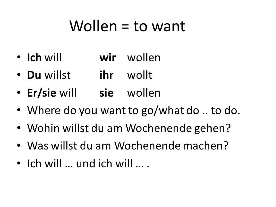 Wollen = to want Ichwillwir wollen Duwillstihrwollt Er/sie willsie wollen Where do you want to go/what do.. to do. Wohin willst du am Wochenende gehen