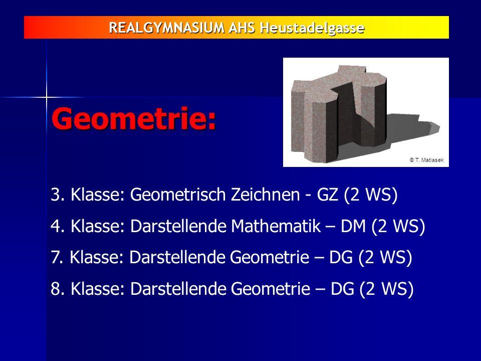 REALGYMNASIUM AHS Heustadelgasse Geometrie: 3. Klasse: Geometrisch Zeichnen - GZ (2 WS) 4. Klasse: Darstellende Mathematik – DM (2 WS) 7. Klasse: Dars