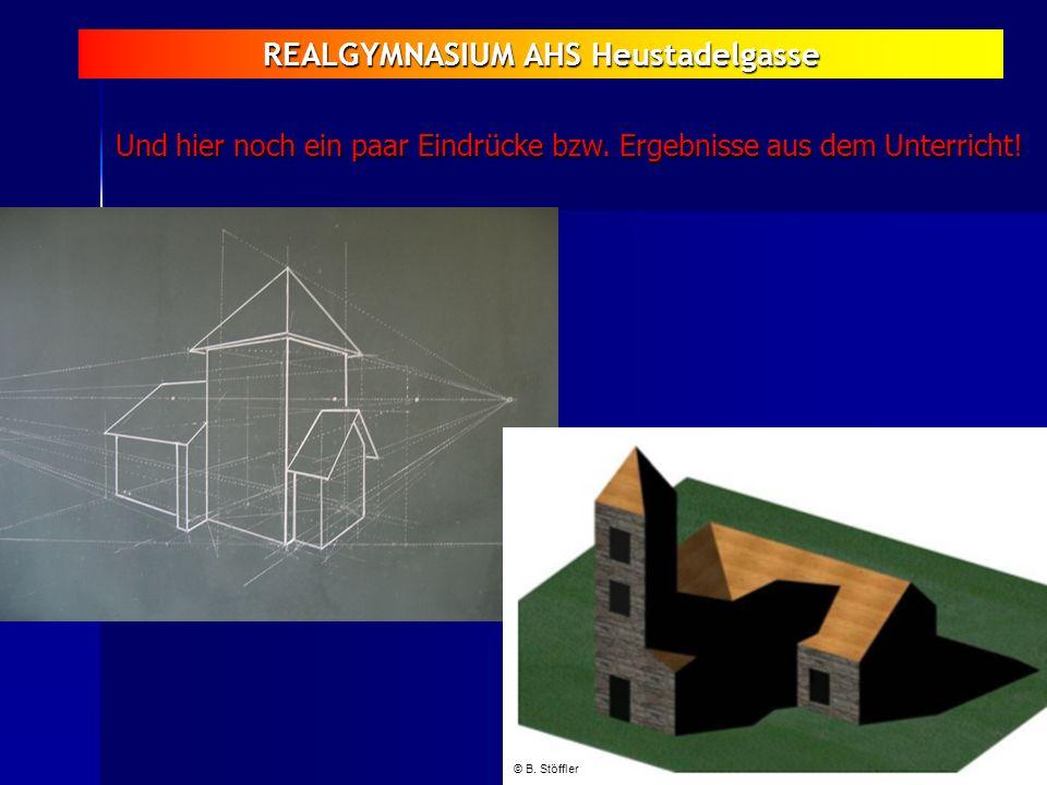REALGYMNASIUM AHS Heustadelgasse Und hier noch ein paar Eindrücke bzw. Ergebnisse aus dem Unterricht! © B. Stöffler