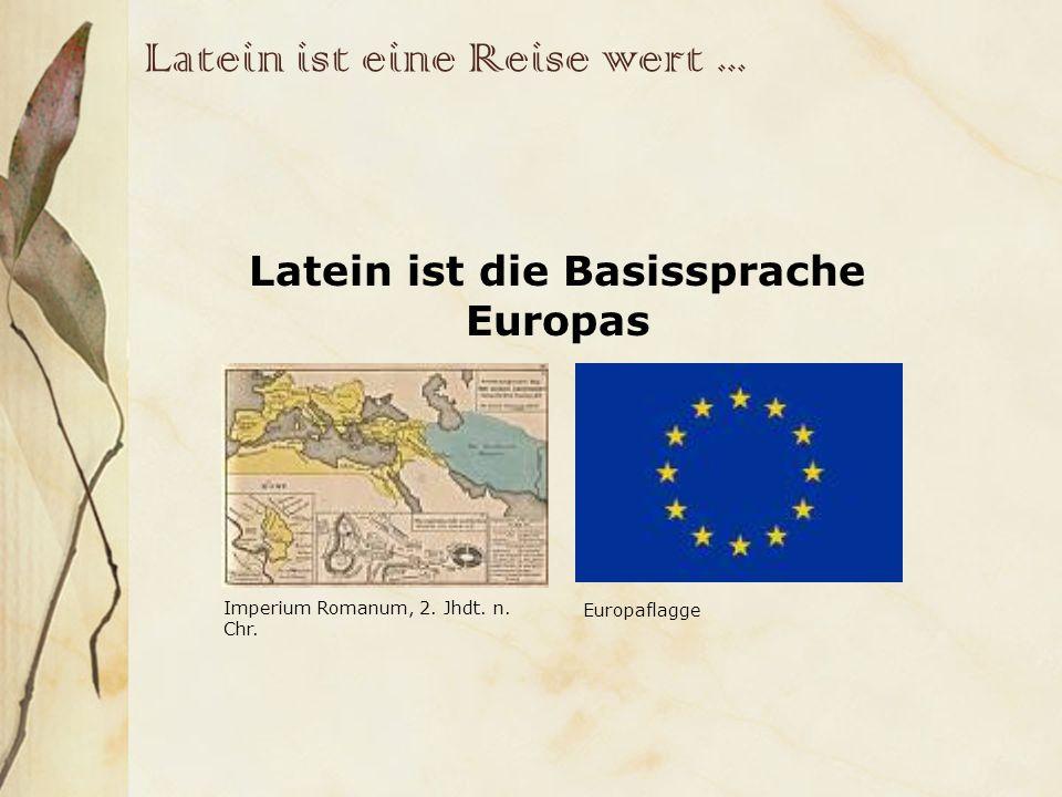 Latein ist eine Reise wert... Latein ist die Basissprache Europas Imperium Romanum, 2. Jhdt. n. Chr. Europaflagge