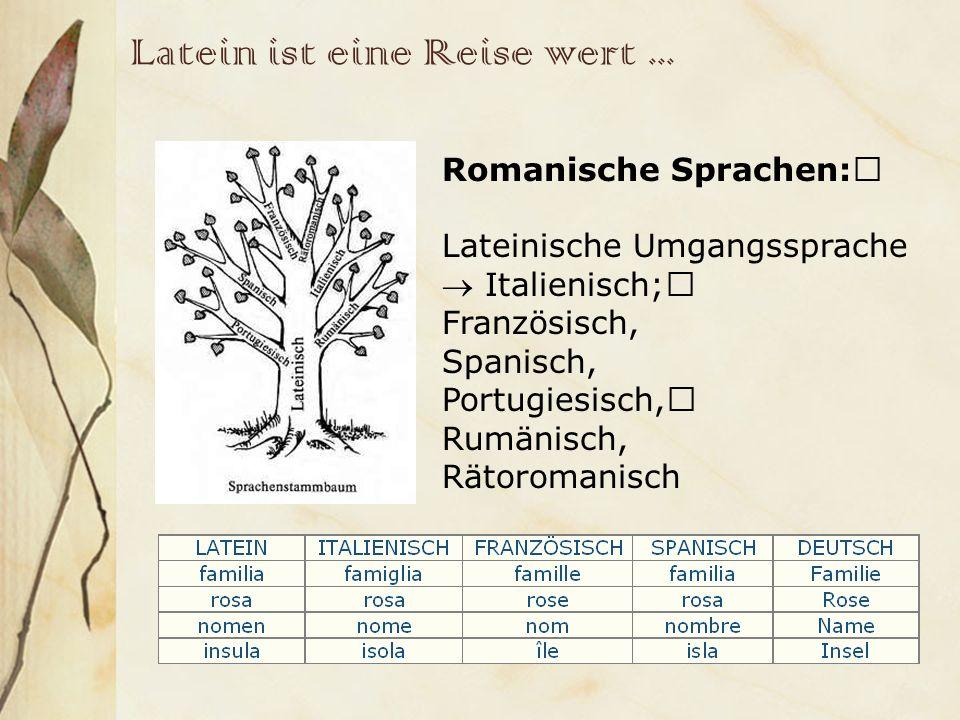 Latein ist eine Reise wert... Romanische Sprachen: Lateinische Umgangssprache Italienisch; Französisch, Spanisch, Portugiesisch, Rumänisch, Rätoromani