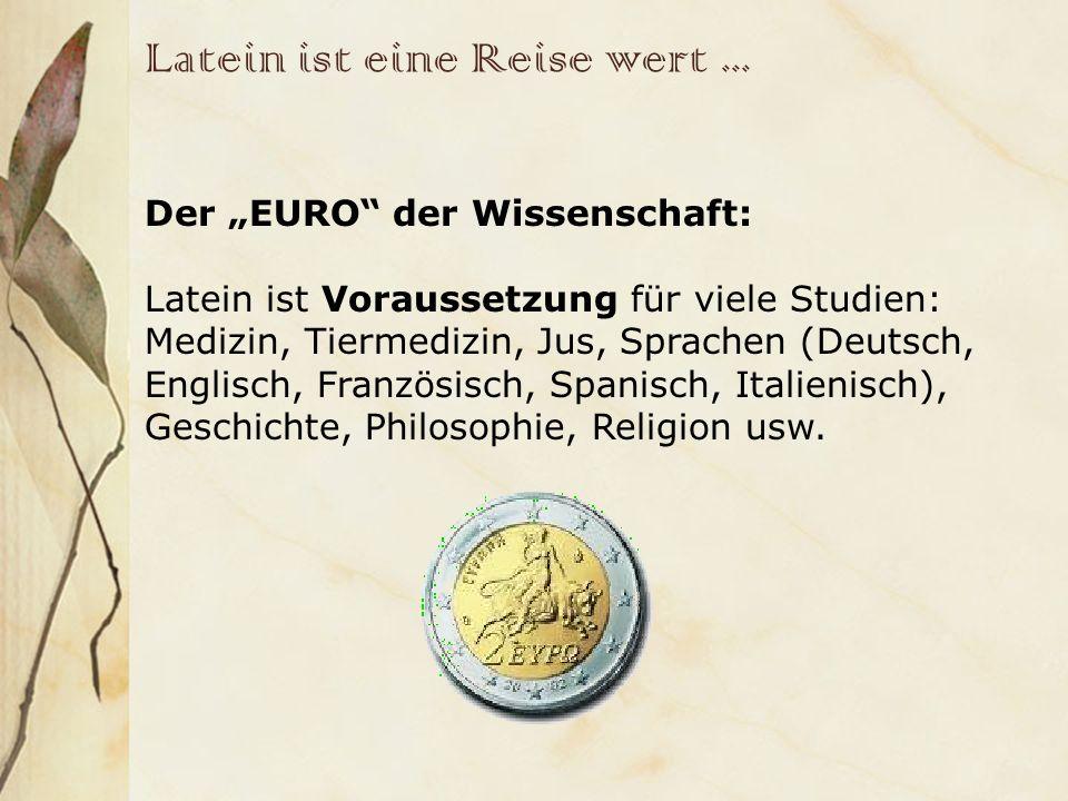 Latein ist eine Reise wert... Der EURO der Wissenschaft: Latein ist Voraussetzung für viele Studien: Medizin, Tiermedizin, Jus, Sprachen (Deutsch, Eng