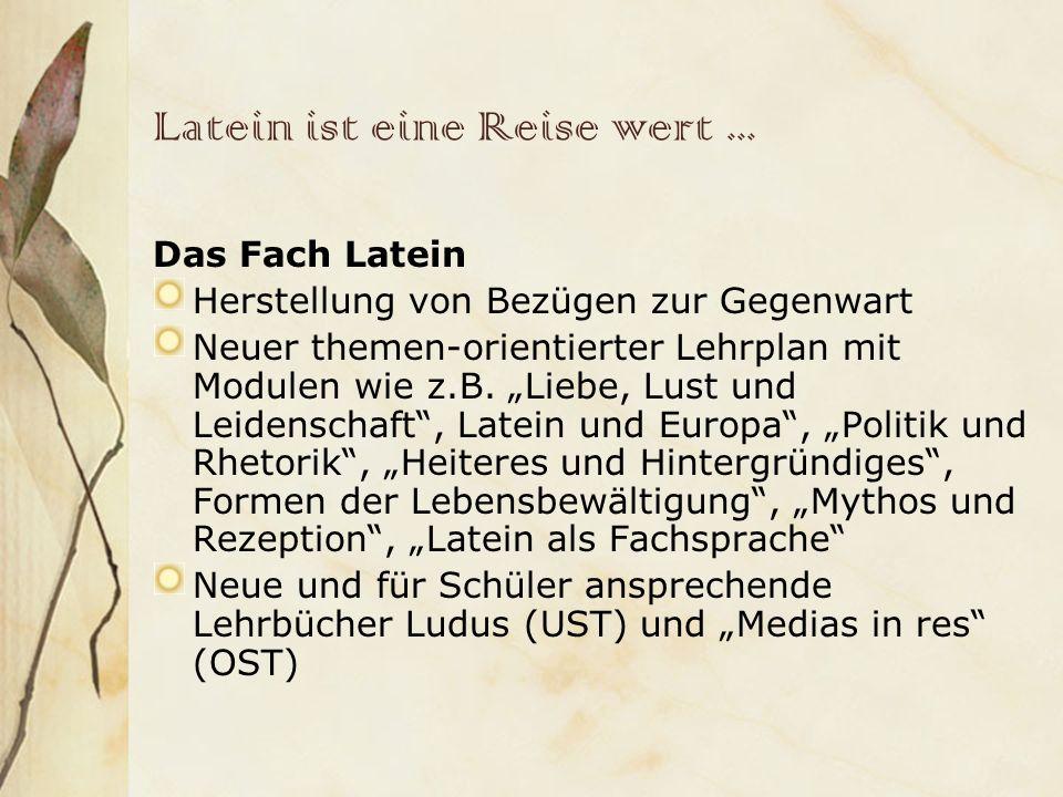 Latein ist eine Reise wert... Das Fach Latein Herstellung von Bezügen zur Gegenwart Neuer themen-orientierter Lehrplan mit Modulen wie z.B. Liebe, Lus