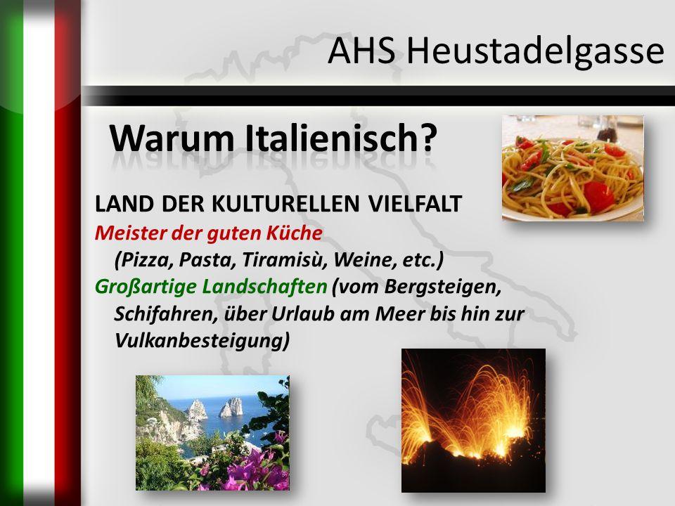 AHS Heustadelgasse LAND DER KULTURELLEN VIELFALT Meister der guten Küche (Pizza, Pasta, Tiramisù, Weine, etc.) Großartige Landschaften (vom Bergsteige