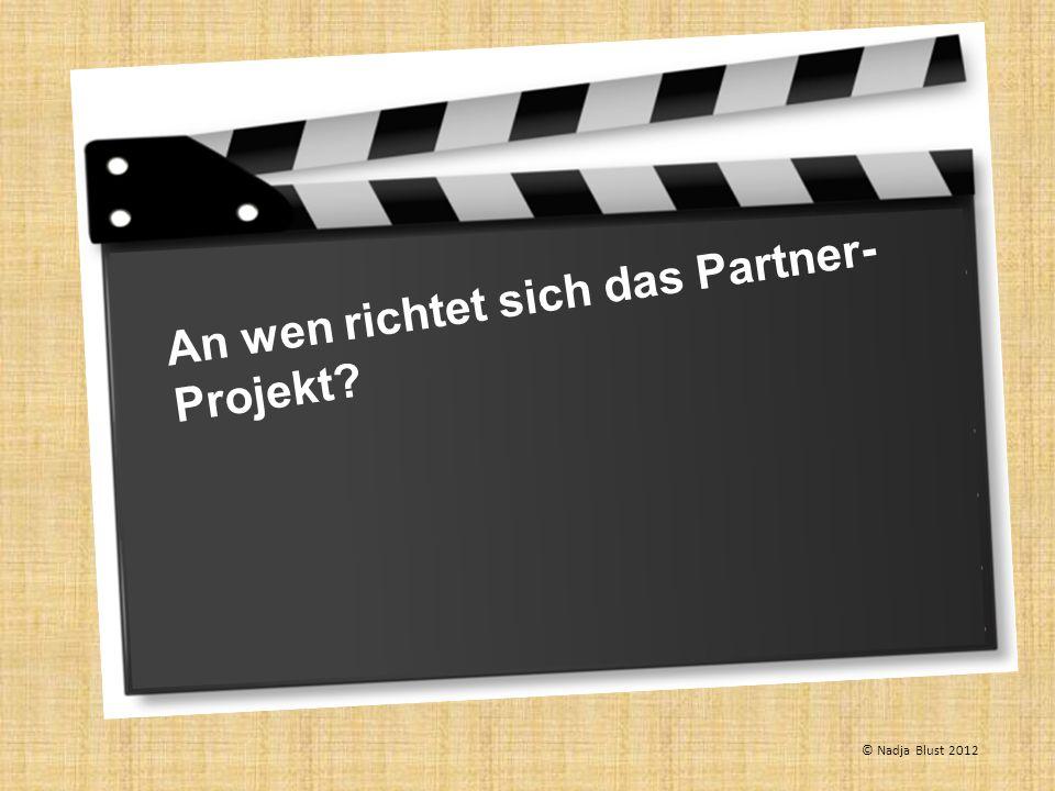 An wen richtet sich das Partner- Projekt? © Nadja Blust 2012