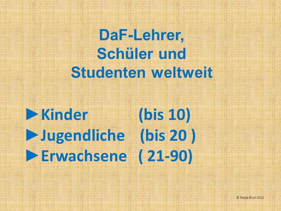 DaF-Lehrer, Schüler und Studenten weltweit Kinder (bis 10) Jugendliche (bis 20 ) Erwachsene ( 21-90) © Nadja Blust 2012