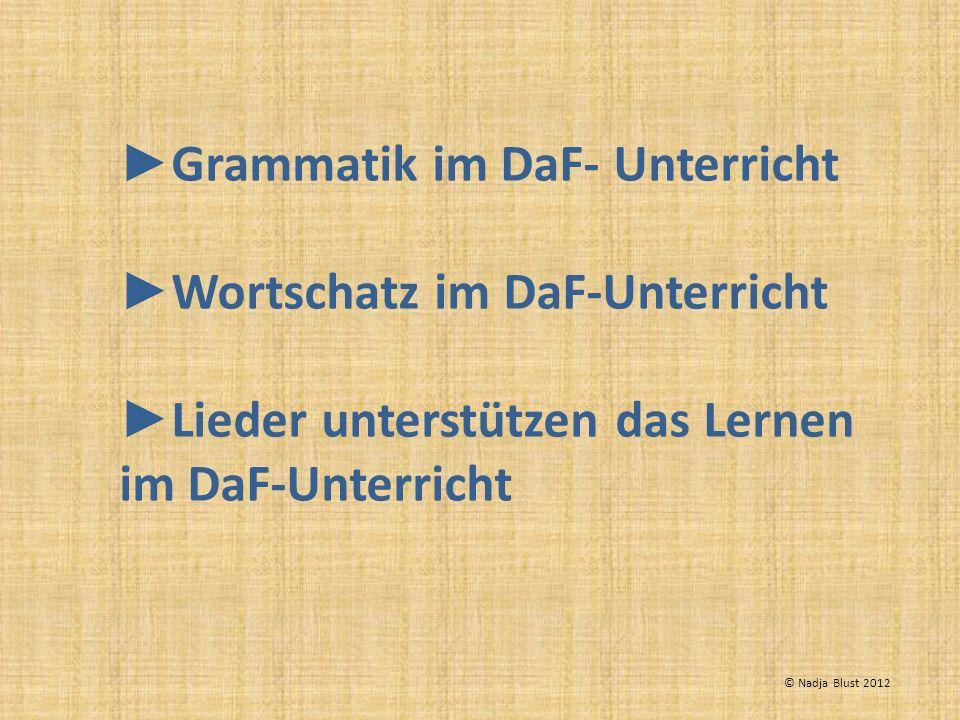 Grammatik im DaF- Unterricht Wortschatz im DaF-Unterricht Lieder unterstützen das Lernen im DaF-Unterricht © Nadja Blust 2012