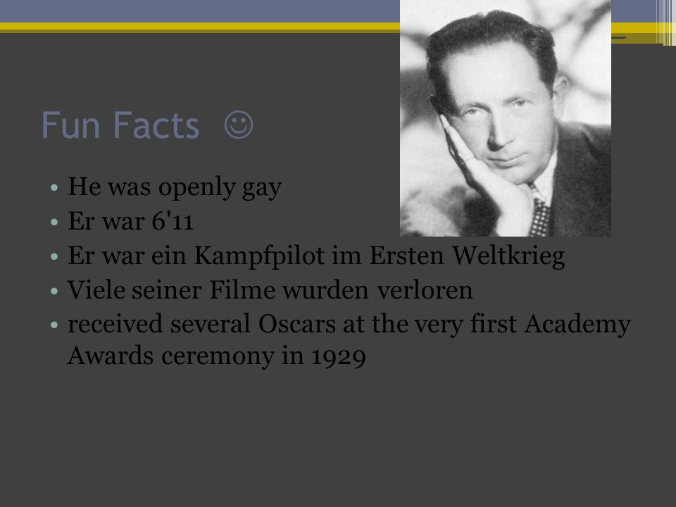 Fun Facts He was openly gay Er war 6 11 Er war ein Kampfpilot im Ersten Weltkrieg Viele seiner Filme wurden verloren received several Oscars at the very first Academy Awards ceremony in 1929