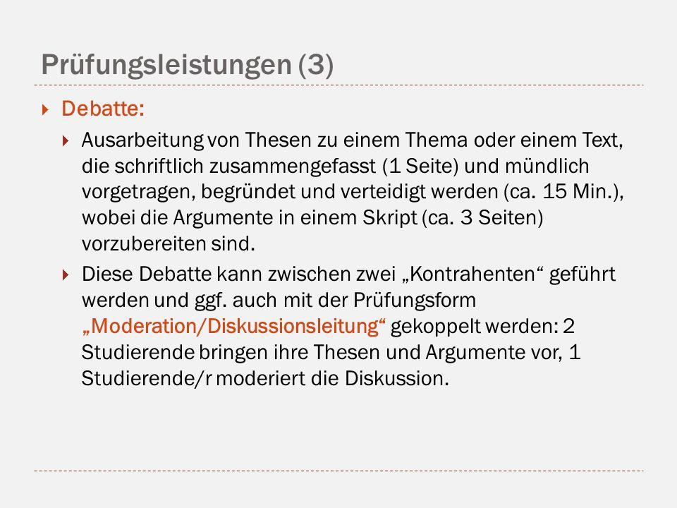 Prüfungsleistungen (3) Debatte: Ausarbeitung von Thesen zu einem Thema oder einem Text, die schriftlich zusammengefasst (1 Seite) und mündlich vorgetragen, begründet und verteidigt werden (ca.