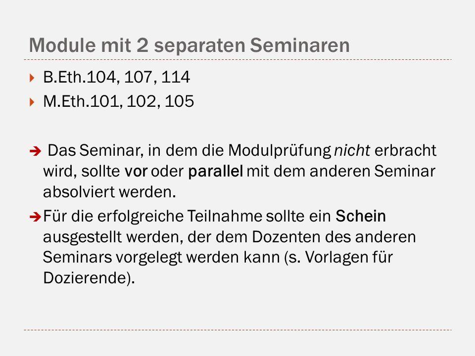 Module mit 2 separaten Seminaren B.Eth.104, 107, 114 M.Eth.101, 102, 105 Das Seminar, in dem die Modulprüfung nicht erbracht wird, sollte vor oder parallel mit dem anderen Seminar absolviert werden.