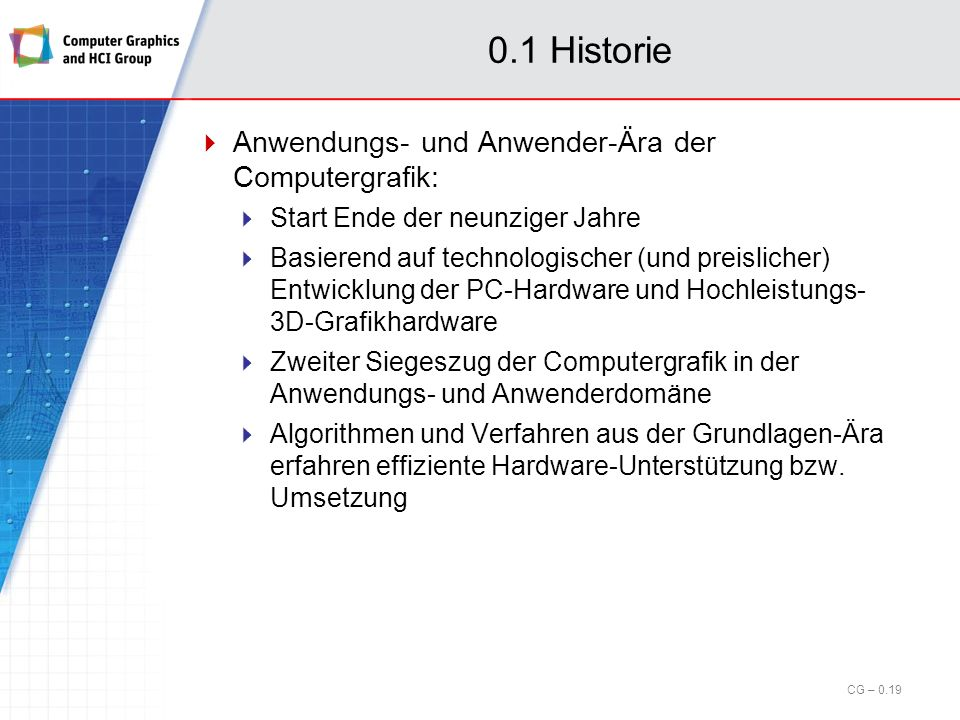 0.1 Historie Grundlagen-Ära der Computergrafik: (cont.) Nach Basisfundierung ab den späten achtziger Jahren Entwicklung weiterführender Techniken und Anwendungen Notwendigkeit der Verwendung leistungsfähiger aber sehr teuerer Grafikrechner CG – 0.18
