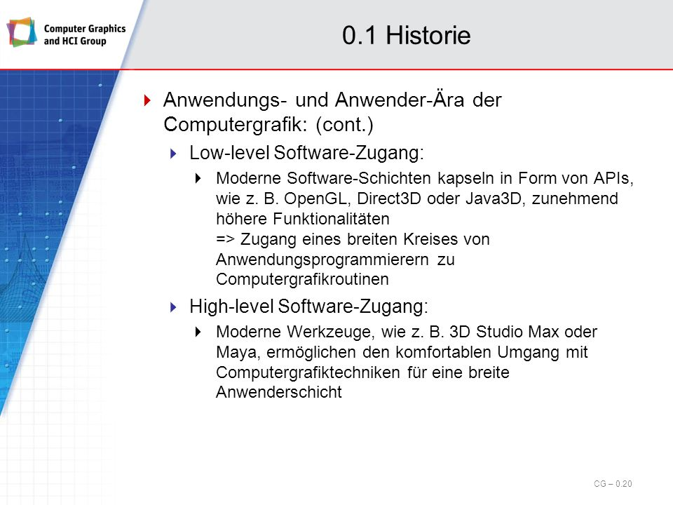 0.1 Historie Anwendungs- und Anwender-Ära der Computergrafik: Start Ende der neunziger Jahre Basierend auf technologischer (und preislicher) Entwicklung der PC-Hardware und Hochleistungs- 3D-Grafikhardware Zweiter Siegeszug der Computergrafik in der Anwendungs- und Anwenderdomäne Algorithmen und Verfahren aus der Grundlagen-Ära erfahren effiziente Hardware-Unterstützung bzw.