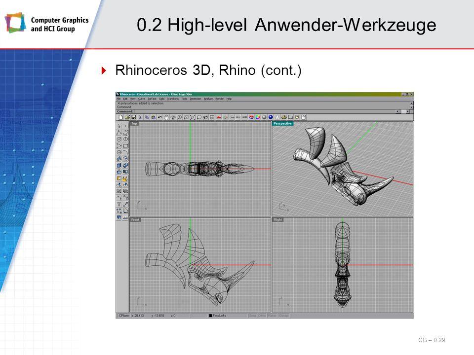 0.2 High-level Anwender-Werkzeuge Rhinoceros 3D, Rhino CAD-Anwendung, Modellierung mit Freiformkurven und -flächen Hersteller: Robert McNeel & Associates Homepage: www.rhino3d.com Einsatz bei: Airbus Industries, US Air Force BMW AG, Daimler Chrysler, Ford, Honda, Hyundai, Toyota, Yamaha LEGO, Microsoft, Miele, Nike, Nintendo, Nokia, Walt Disney US Army Research Plattform: Windows Preis: mittel Rhino 4.0 (Einzelplatz): 1000, Studierende: 200 CG – 0.28