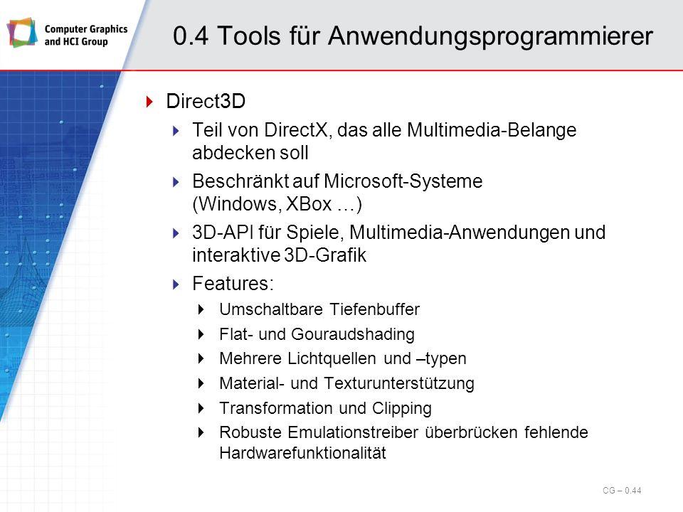 0.4 Tools für Anwendungsprogrammierer Java3D Erfolg von Java führte zu Nachfrage nach 3D-API Entstanden aus Kooperation von Sun mit Intel, SGI und Apple (damals noch ohne MS entwickelt) Zwischenzeitlich eingestellt, nun Open Source Plattformen (heute): Linux, Windows, MacOS Versionen für OpenGL und DirectX (nur Windows) Kapselt OpenGL- bzw.