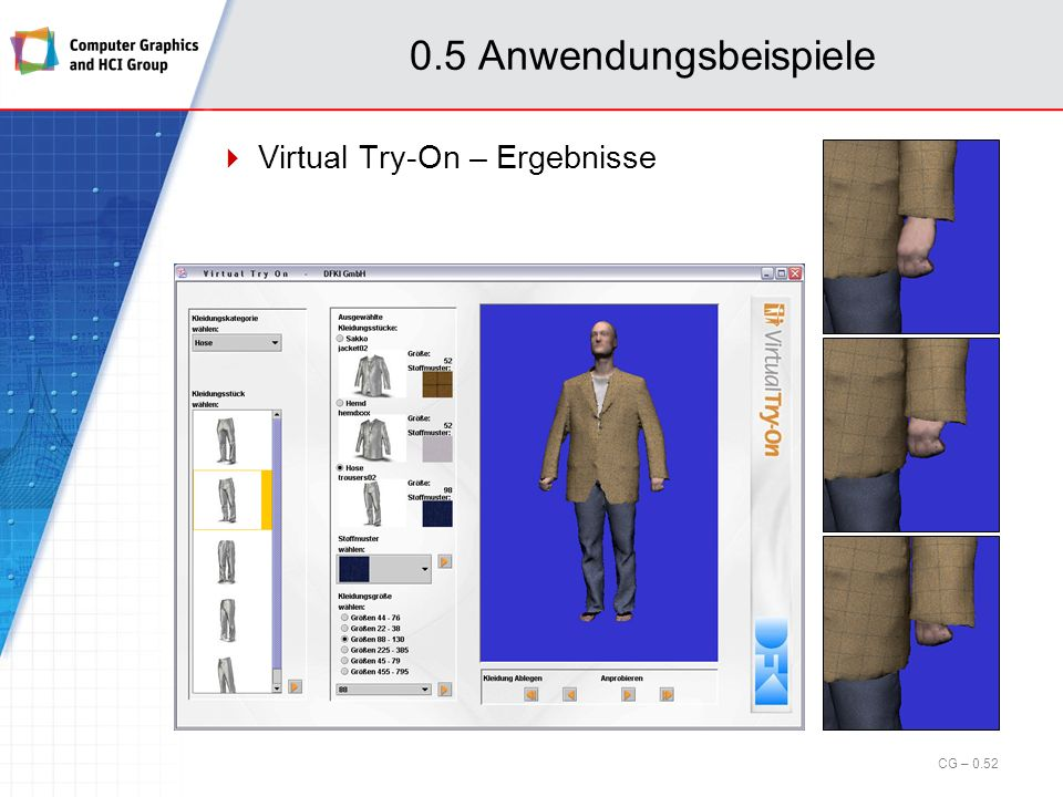 0.5 Anwendungsbeispiele Virtual Try-On – Virtuelle Bekleidungsanprobe Positionierung Vorpositionierung: Featurepunkte aus Scanprozess Haltungskorrektur zur genauen Positionierung CG – 0.51