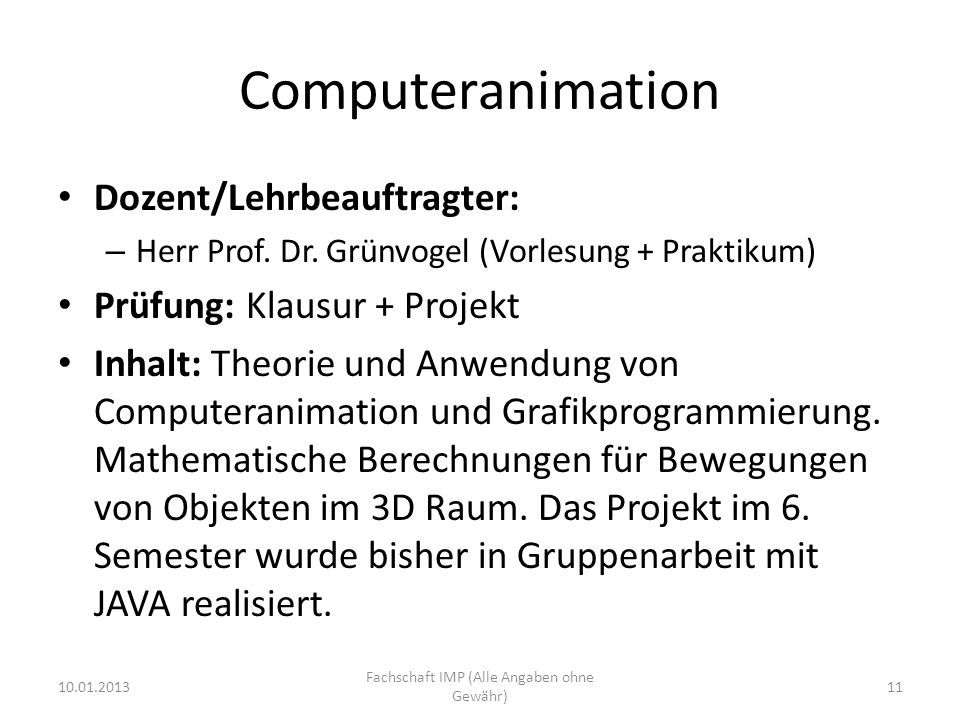 Computeranimation Dozent/Lehrbeauftragter: – Herr Prof. Dr. Grünvogel (Vorlesung + Praktikum) Prüfung: Klausur + Projekt Inhalt: Theorie und Anwendung