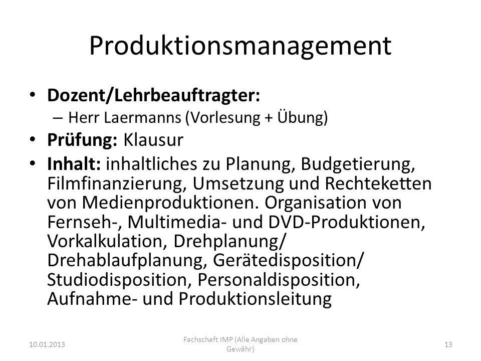 Produktionsmanagement Dozent/Lehrbeauftragter: – Herr Laermanns (Vorlesung + Übung) Prüfung: Klausur Inhalt: inhaltliches zu Planung, Budgetierung, Filmfinanzierung, Umsetzung und Rechteketten von Medienproduktionen.