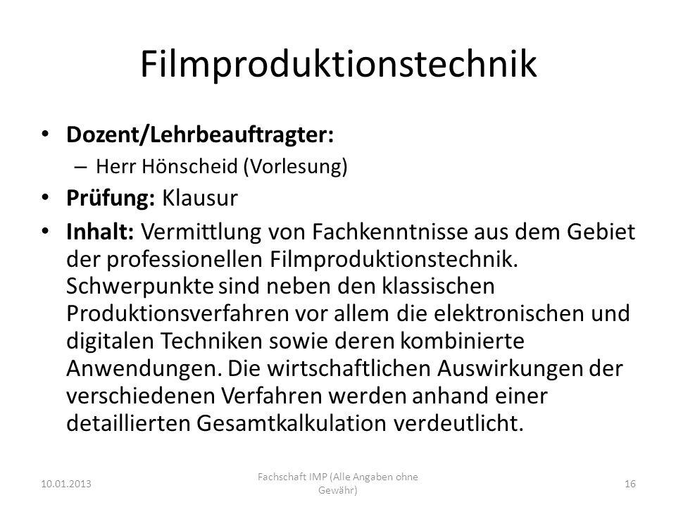 Filmproduktionstechnik Dozent/Lehrbeauftragter: – Herr Hönscheid (Vorlesung) Prüfung: Klausur Inhalt: Vermittlung von Fachkenntnisse aus dem Gebiet der professionellen Filmproduktionstechnik.