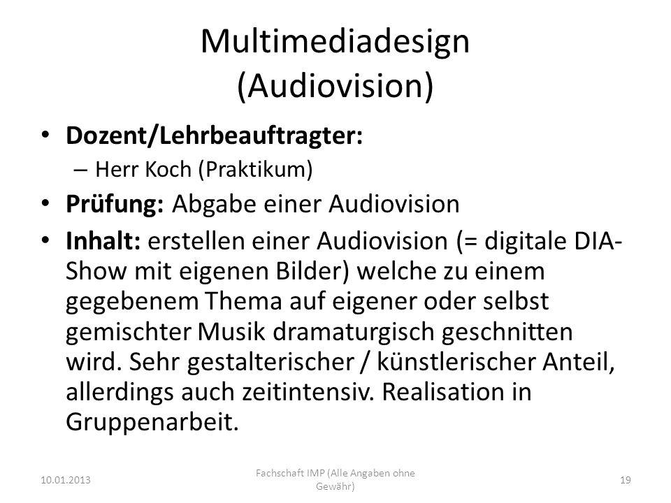Multimediadesign (Audiovision) Dozent/Lehrbeauftragter: – Herr Koch (Praktikum) Prüfung: Abgabe einer Audiovision Inhalt: erstellen einer Audiovision (= digitale DIA- Show mit eigenen Bilder) welche zu einem gegebenem Thema auf eigener oder selbst gemischter Musik dramaturgisch geschnitten wird.
