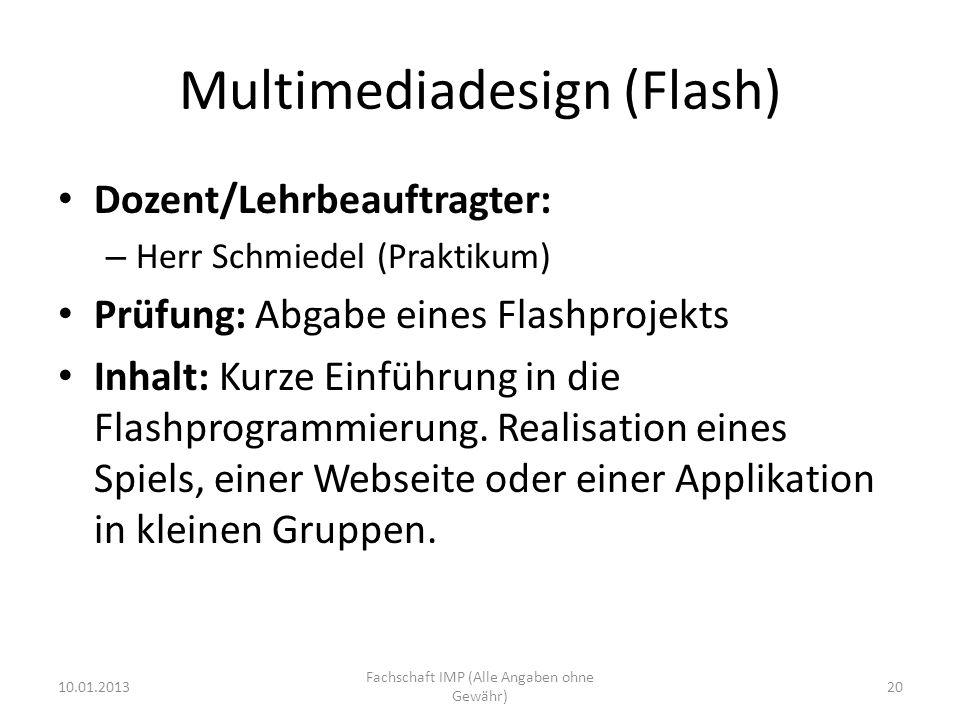 Multimediadesign (Flash) Dozent/Lehrbeauftragter: – Herr Schmiedel (Praktikum) Prüfung: Abgabe eines Flashprojekts Inhalt: Kurze Einführung in die Flashprogrammierung.