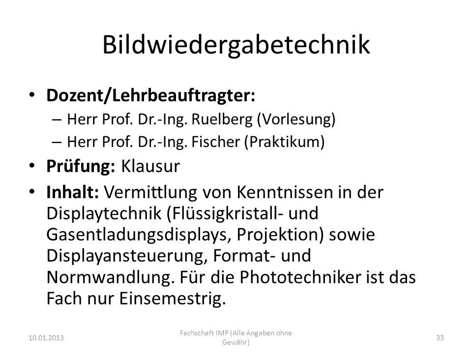 Bildwiedergabetechnik Dozent/Lehrbeauftragter: – Herr Prof. Dr.-Ing. Ruelberg (Vorlesung) – Herr Prof. Dr.-Ing. Fischer (Praktikum) Prüfung: Klausur I