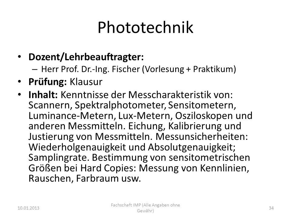 Phototechnik Dozent/Lehrbeauftragter: – Herr Prof. Dr.-Ing. Fischer (Vorlesung + Praktikum) Prüfung: Klausur Inhalt: Kenntnisse der Messcharakteristik