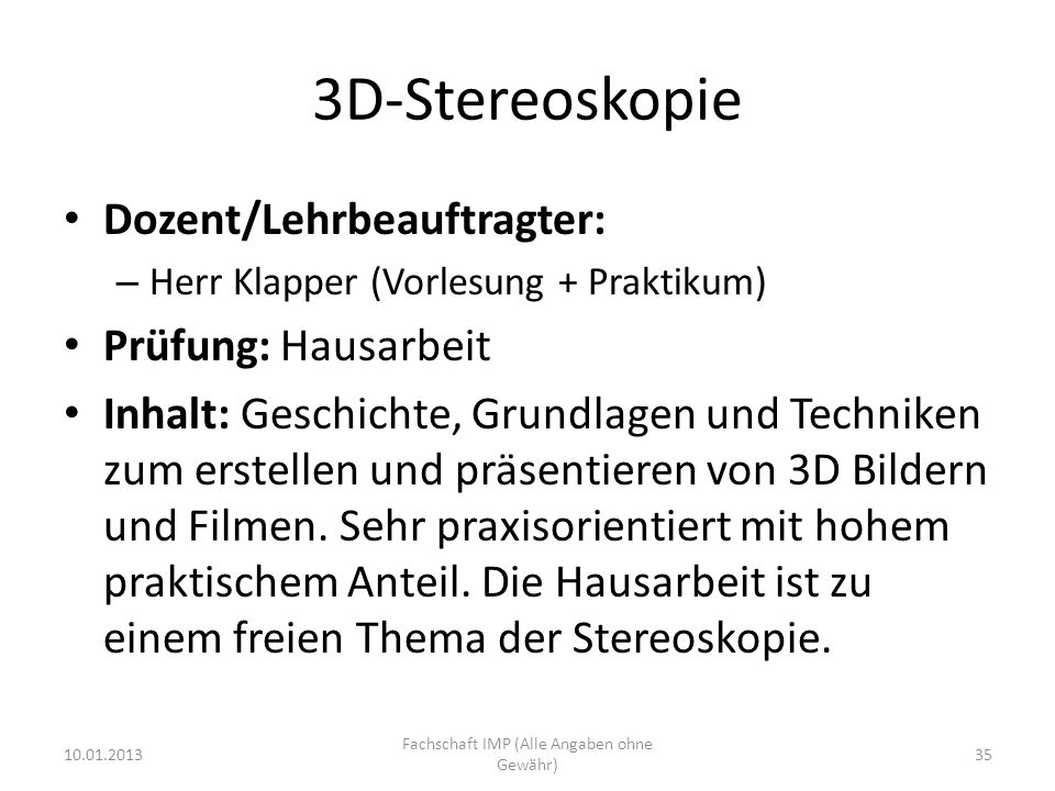 3D-Stereoskopie Dozent/Lehrbeauftragter: – Herr Klapper (Vorlesung + Praktikum) Prüfung: Hausarbeit Inhalt: Geschichte, Grundlagen und Techniken zum erstellen und präsentieren von 3D Bildern und Filmen.