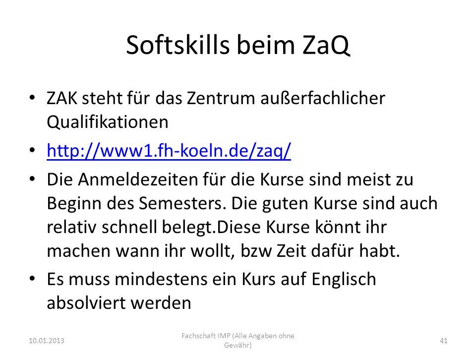 Softskills beim ZaQ ZAK steht für das Zentrum außerfachlicher Qualifikationen http://www1.fh-koeln.de/zaq/ Die Anmeldezeiten für die Kurse sind meist zu Beginn des Semesters.