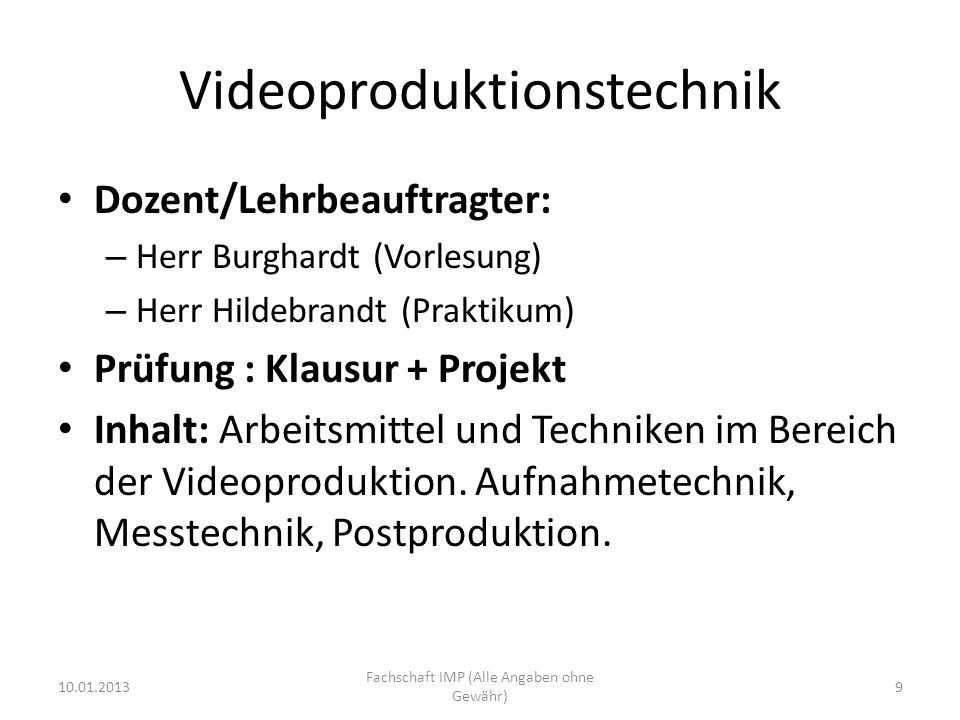 Videoproduktionstechnik Dozent/Lehrbeauftragter: – Herr Burghardt (Vorlesung) – Herr Hildebrandt (Praktikum) Prüfung : Klausur + Projekt Inhalt: Arbeitsmittel und Techniken im Bereich der Videoproduktion.