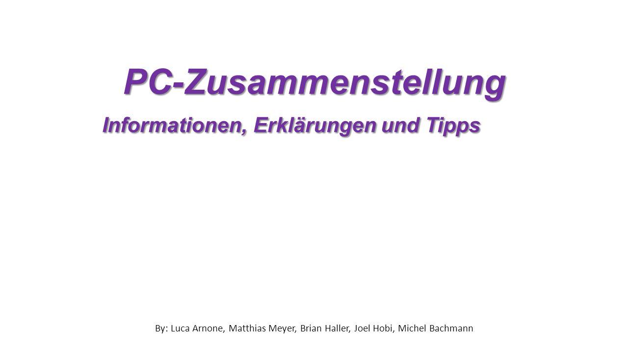 PC-Zusammenstellung Informationen, Erklärungen und Tipps By: Luca Arnone, Matthias Meyer, Brian Haller, Joel Hobi, Michel Bachmann
