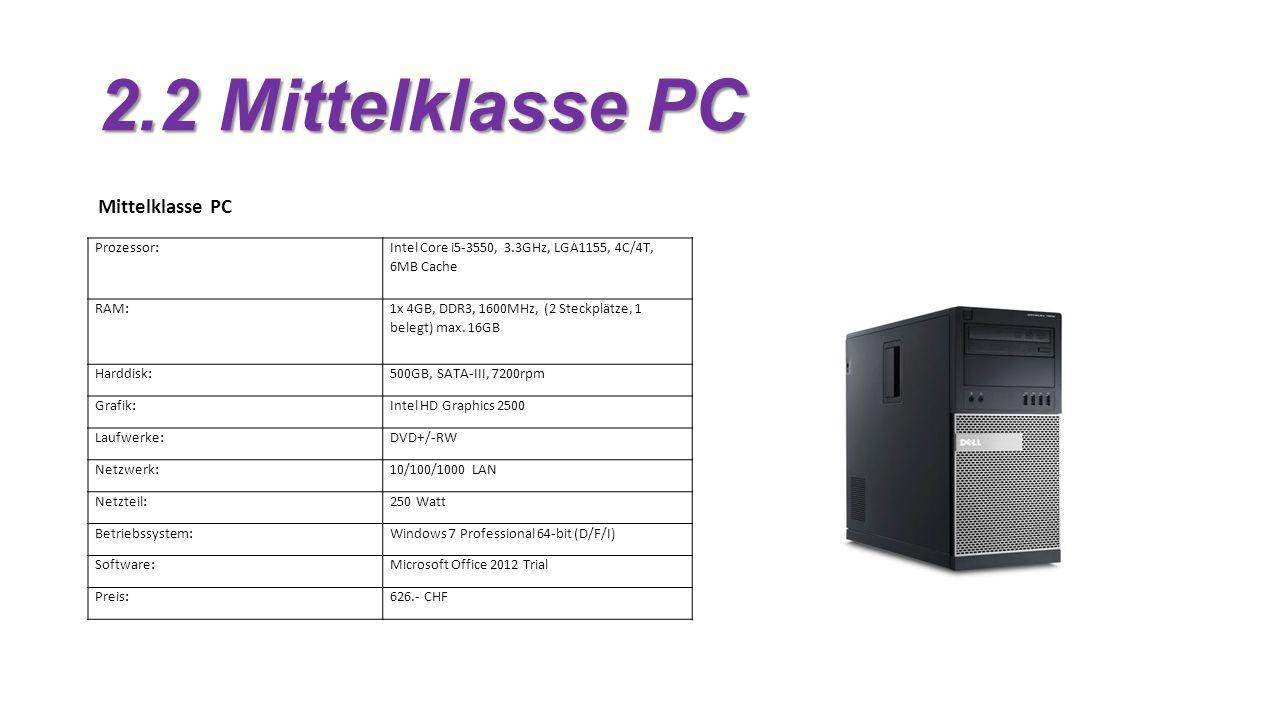 2.2 Mittelklasse PC Mittelklasse PC Prozessor: Intel Core i5-3550, 3.3GHz, LGA1155, 4C/4T, 6MB Cache RAM: 1x 4GB, DDR3, 1600MHz, (2 Steckplätze, 1 belegt) max.