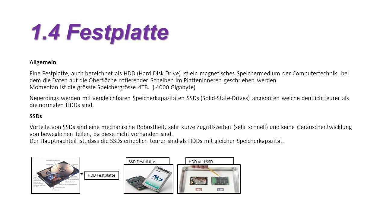 1.4 Festplatte Allgemein Eine Festplatte, auch bezeichnet als HDD (Hard Disk Drive) ist ein magnetisches Speichermedium der Computertechnik, bei dem die Daten auf die Oberfläche rotierender Scheiben im Platteninneren geschrieben werden.