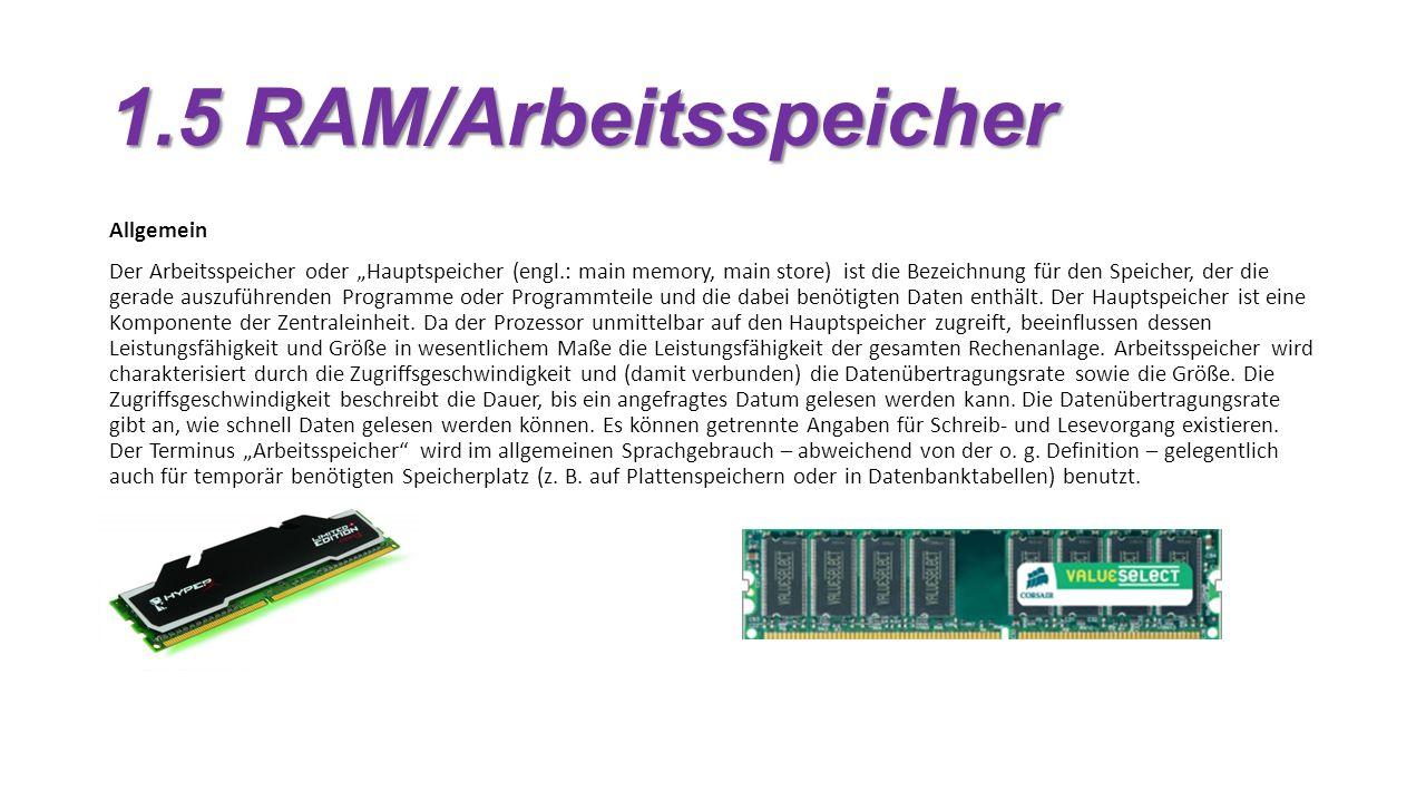 1.5 RAM/Arbeitsspeicher Allgemein Der Arbeitsspeicher oder Hauptspeicher (engl.: main memory, main store) ist die Bezeichnung für den Speicher, der die gerade auszuführenden Programme oder Programmteile und die dabei benötigten Daten enthält.