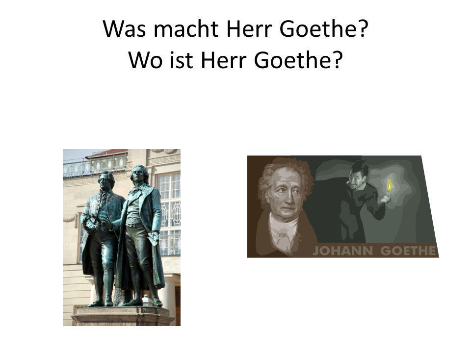 Was macht Herr Goethe? Wo ist Herr Goethe?
