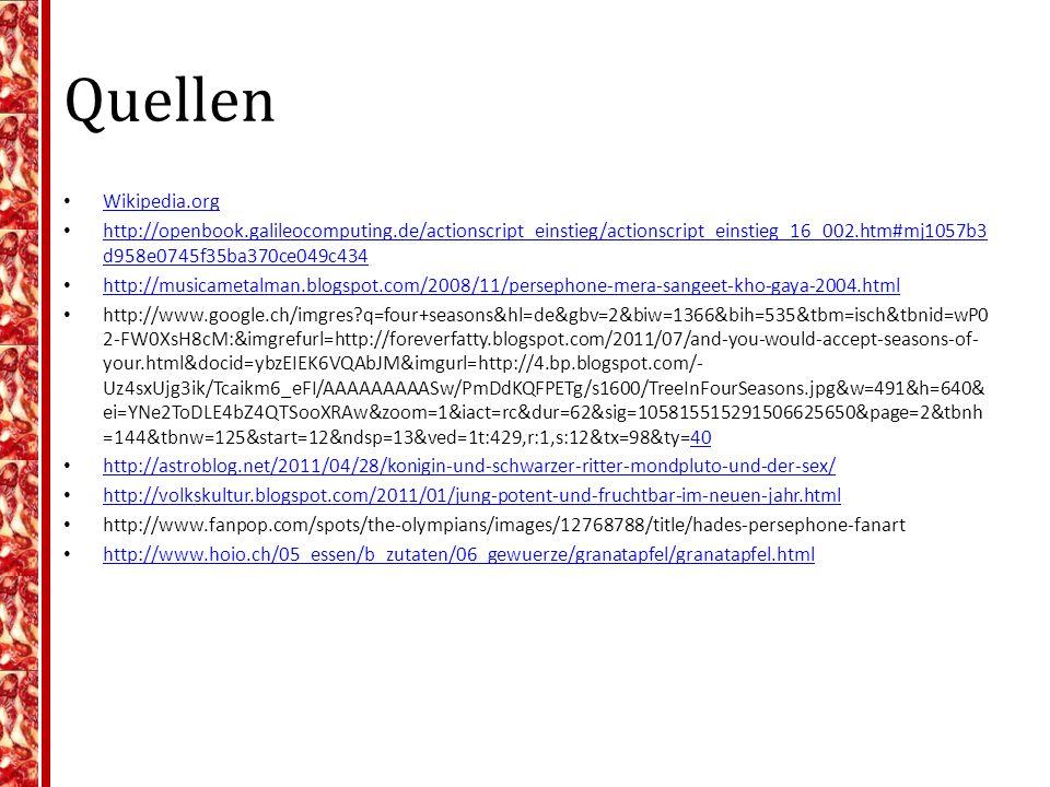 Quellen Wikipedia.org http://openbook.galileocomputing.de/actionscript_einstieg/actionscript_einstieg_16_002.htm#mj1057b3 d958e0745f35ba370ce049c434 http://openbook.galileocomputing.de/actionscript_einstieg/actionscript_einstieg_16_002.htm#mj1057b3 d958e0745f35ba370ce049c434 http://musicametalman.blogspot.com/2008/11/persephone-mera-sangeet-kho-gaya-2004.html http://www.google.ch/imgres?q=four+seasons&hl=de&gbv=2&biw=1366&bih=535&tbm=isch&tbnid=wP0 2-FW0XsH8cM:&imgrefurl=http://foreverfatty.blogspot.com/2011/07/and-you-would-accept-seasons-of- your.html&docid=ybzEIEK6VQAbJM&imgurl=http://4.bp.blogspot.com/- Uz4sxUjg3ik/Tcaikm6_eFI/AAAAAAAAASw/PmDdKQFPETg/s1600/TreeInFourSeasons.jpg&w=491&h=640& ei=YNe2ToDLE4bZ4QTSooXRAw&zoom=1&iact=rc&dur=62&sig=105815515291506625650&page=2&tbnh =144&tbnw=125&start=12&ndsp=13&ved=1t:429,r:1,s:12&tx=98&ty=4040 http://astroblog.net/2011/04/28/konigin-und-schwarzer-ritter-mondpluto-und-der-sex/ http://volkskultur.blogspot.com/2011/01/jung-potent-und-fruchtbar-im-neuen-jahr.html http://www.fanpop.com/spots/the-olympians/images/12768788/title/hades-persephone-fanart http://www.hoio.ch/05_essen/b_zutaten/06_gewuerze/granatapfel/granatapfel.html