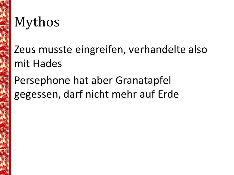 Mythos Zeus musste eingreifen, verhandelte also mit Hades Persephone hat aber Granatapfel gegessen, darf nicht mehr auf Erde Kompromiss: ¾ des Jahres auf Erde, Rest in Unterwelt
