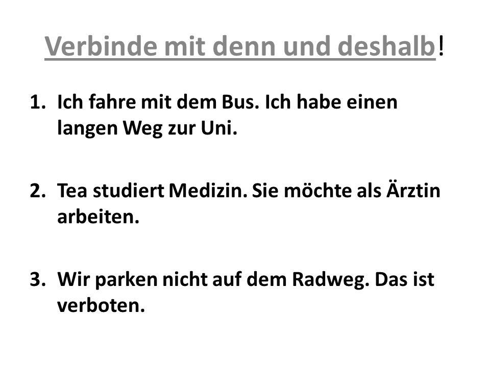 Verbinde mit denn und deshalb! 1.Ich fahre mit dem Bus. Ich habe einen langen Weg zur Uni. 2.Tea studiert Medizin. Sie möchte als Ärztin arbeiten. 3.W