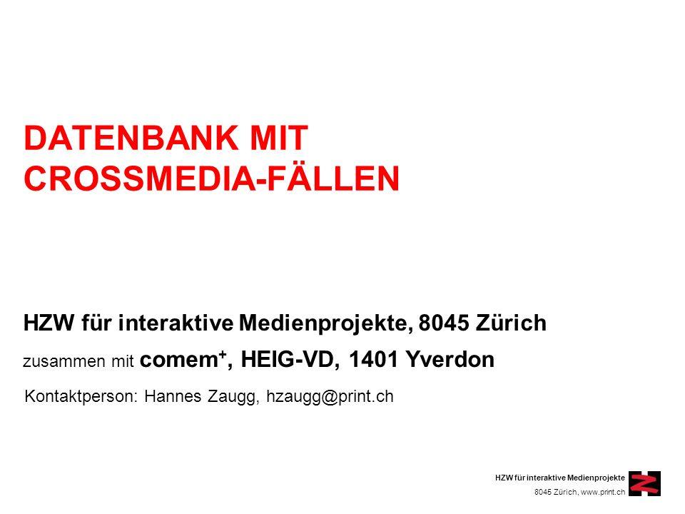 HZW für interaktive Medienprojekte 8045 Zürich, www.print.ch DATENBANK MIT CROSSMEDIA-FÄLLEN HZW für interaktive Medienprojekte, 8045 Zürich zusammen mit comem +, HEIG-VD, 1401 Yverdon Kontaktperson: Hannes Zaugg, hzaugg@print.ch