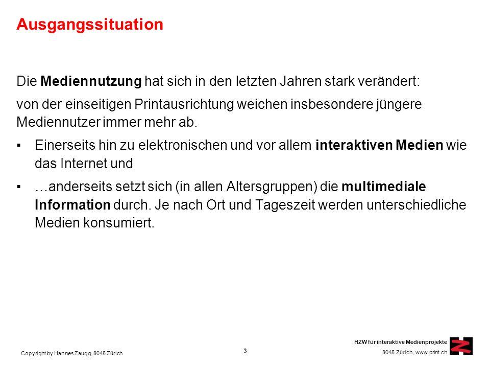Copyright by Hannes Zaugg, 8045 Zürich HZW für interaktive Medienprojekte 8045 Zürich, www.print.ch Ausgangssituation Die Mediennutzung hat sich in den letzten Jahren stark verändert: von der einseitigen Printausrichtung weichen insbesondere jüngere Mediennutzer immer mehr ab.