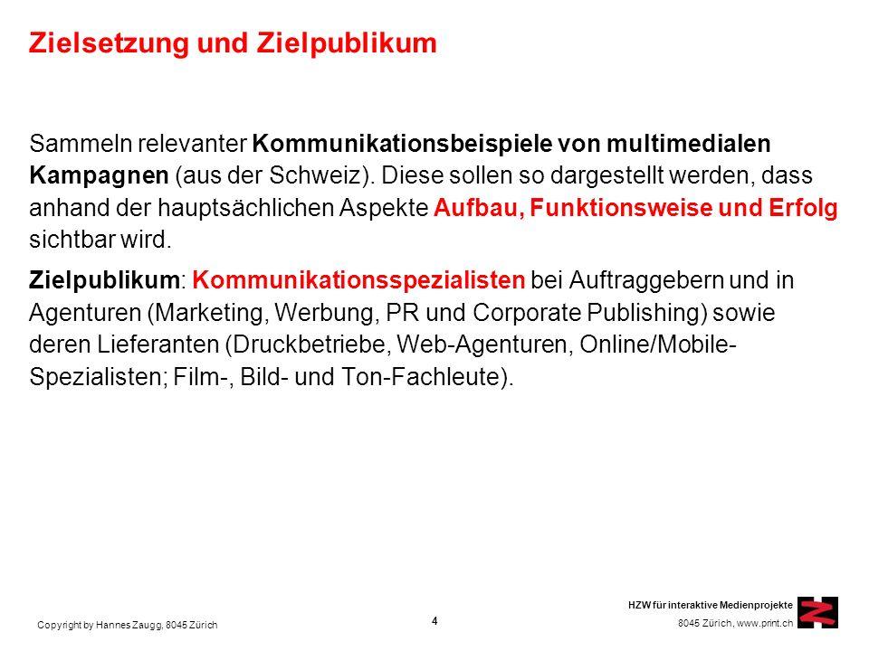 Copyright by Hannes Zaugg, 8045 Zürich HZW für interaktive Medienprojekte 8045 Zürich, www.print.ch Zielsetzung und Zielpublikum Sammeln relevanter Kommunikationsbeispiele von multimedialen Kampagnen (aus der Schweiz).